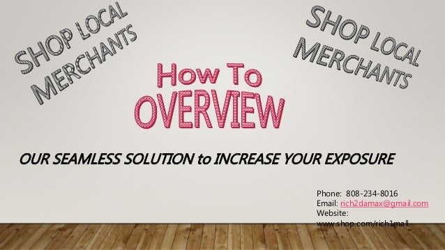 Phone: 808-234-8016 Email: rich2damax@gmail.com Website: www.shop.com/rich1mall OUR SEAMLESS SOLUTION to INCREASE YOUR EXP...
