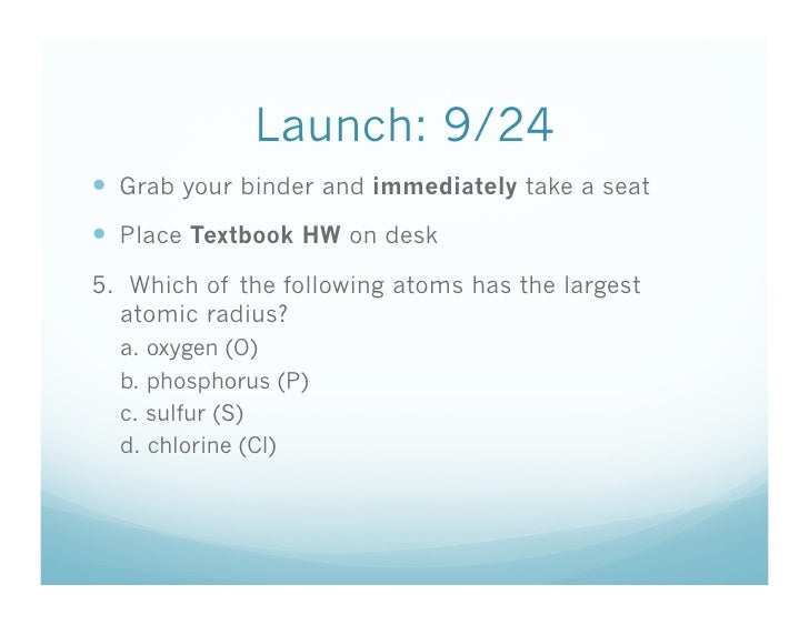 Launch: 9/24  Grab your binder and immediately take a seat  Place Textbook HW on desk 5. Which of the following atoms ...