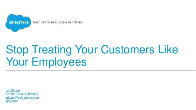 Stop Treating Your Customers Like Your Employees Ian Glazer Senior Director, Identity iglazer@salesforce.com @iglazer