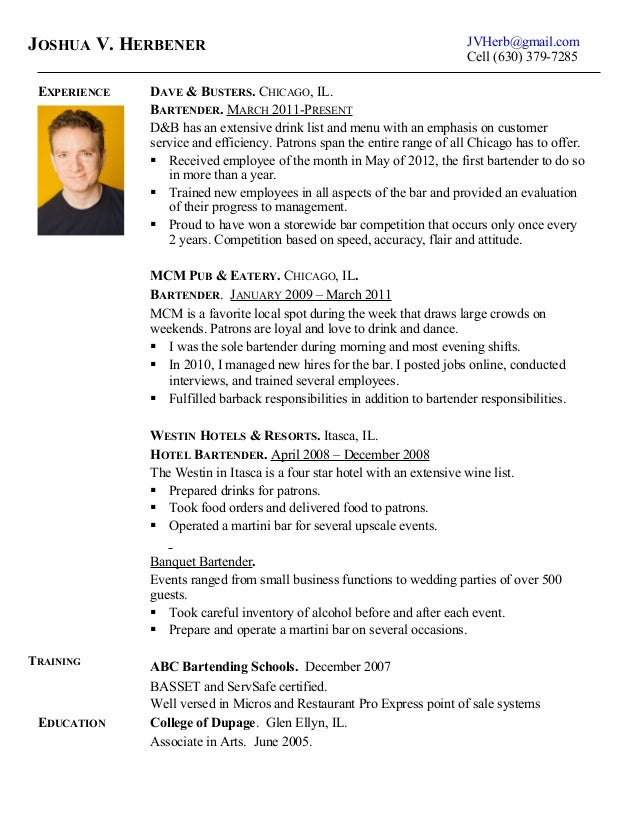 Joshua Herbener Bartending Resume. JVHerb@gmail.com Cell (630) 379 7285  EXPERIENCE DAVE U0026 BUSTERS  Bartending Resume