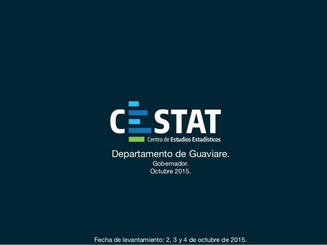 Departamento de Guaviare. Gobernador.  Octubre 2015.    Fecha de levantamiento: 2, 3 y 4 de octubre de 2015.