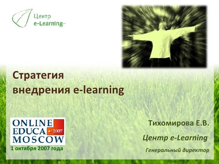 Стратегия  внедрения  e-learning  1 октября 2007 года Тихомирова Е.В. Центр  e-Learning   Генеральный директор