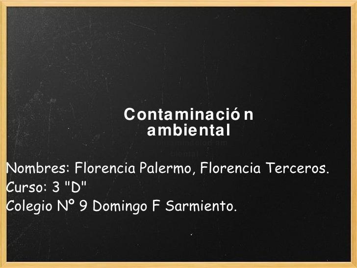 """Contaminación ambiental Contaminacion am biental  Nombres: Florencia Palermo, Florencia Terceros. Curso: 3 """"D&quot..."""