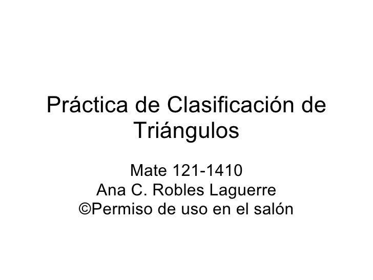 Práctica de Clasificación de Triángulos Mate 121-1410 Ana C. Robles Laguerre ©Permiso de uso en el salón