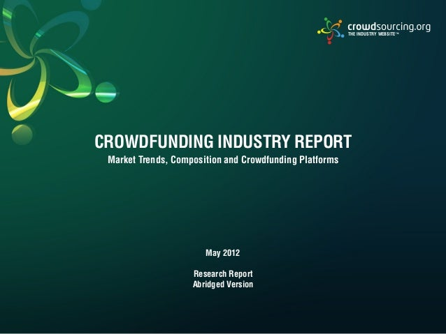 CROWDFUNDING INDUSTRY REPORTMarket Trends, Composition and Crowdfunding PlatformsTHE INDUSTRY WEBSITE TMMay 2012Research R...