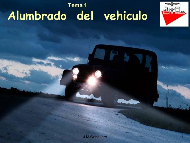 J M Caballero 1 Tema 1 Alumbrado del vehiculo