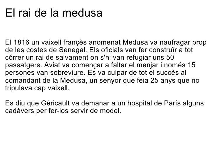 El rai de la medusa <ul><li>El 1816 un vaixell françès anomenat Medusa va naufragar prop de les costes de Senegal. Els ofi...
