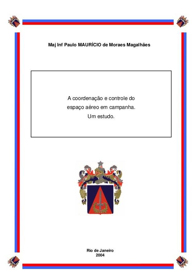 Rio de Janeiro 2004 Maj Inf Paulo MAURÍCIO de Moraes Magalhães A coordenação e controle do espaço aéreo em campanha. Um es...