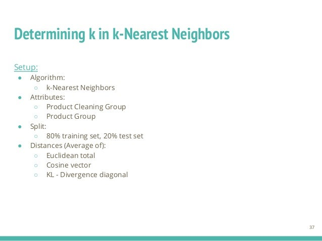 Determining k in k-Nearest Neighbors 37 Setup: ● Algorithm: ○ k-Nearest Neighbors ● Attributes: ○ Product Cleaning Group ○...
