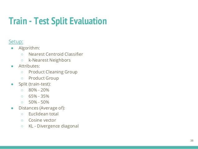 Train - Test Split Evaluation 38 Setup: ● Algorithm: ○ Nearest Centroid Classifier ○ k-Nearest Neighbors ● Attributes: ○ P...