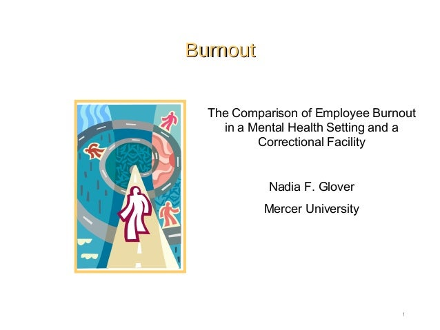 BurnoutBurnout 1 The Comparison of Employee Burnout in a Mental Health Setting and a Correctional Facility Nadia F. Glover...
