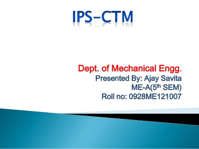 Dept. of Mechanical Engg. Presented By: Ajay Savita ME-A(5th SEM) Roll no: 0928ME121007