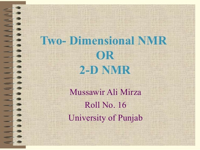 Two- Dimensional NMR OR 2-D NMR Mussawir Ali Mirza Roll No. 16 University of Punjab
