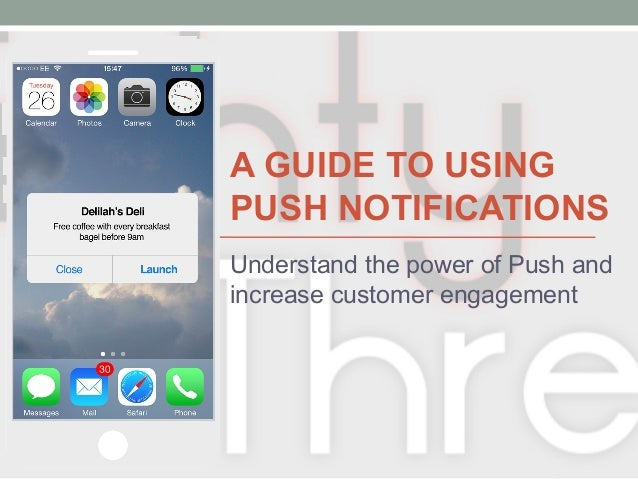 A GUIDE TO USING PUSH NOTIFICATIONS Understand the power of Push and increase customer engagement