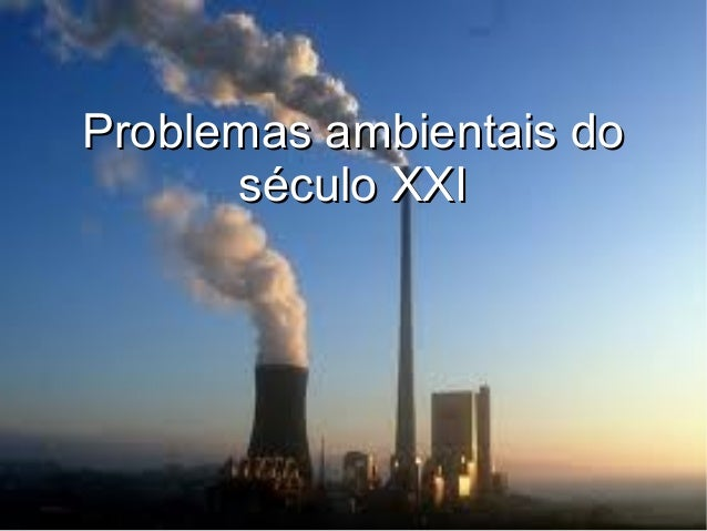 Problemas ambientais doProblemas ambientais doséculo XXIséculo XXI