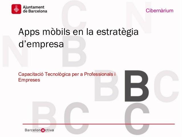 www.bcn.cat/cibernariumAjuntament deBarcelonaDataApps mòbils en la estratègiad'empresaCapacitació Tecnològica per a Profes...