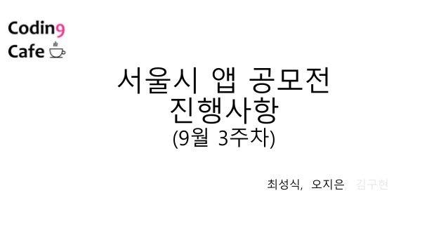 서울시 앱 공모전 진행사항 (9월 3주차) 최성식, 오지은, 김구현