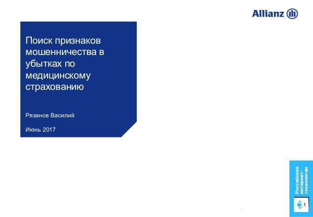 1 Поиск признаков мошенничества в убытках по медицинскому страхованию Рязанов Василий Июнь 2017