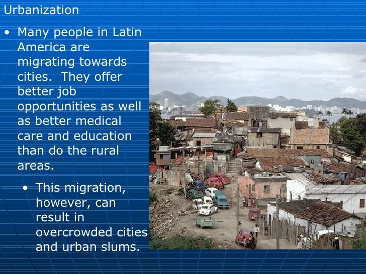 urbanization in latin america Urban sprawl has generated many studies, discussions and policies in the united states, but in latin america the expansion of large cities has received relatively little attention, even though very large and rapidly growing cities are a widely recognized characteristic of the region.
