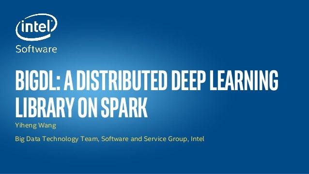 Intel® Confidential — INTERNAL USE ONLY BigDL:aDistributedDeepLearning LibraryonSparkYiheng Wang Big Data Technology Team,...