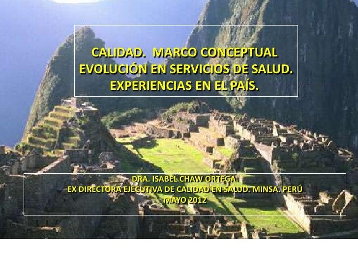 CALIDAD. MARCO CONCEPTUAL  EVOLUCIÓN EN SERVICIOS DE SALUD.      EXPERIENCIAS EN EL PAÍS.               DRA. ISABEL CHAW O...