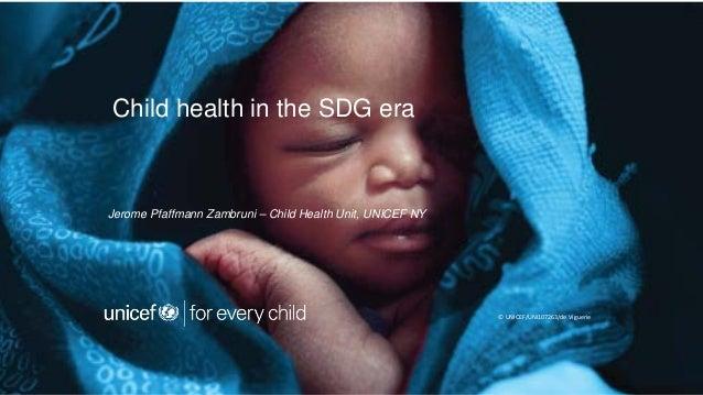 Child health in the SDG era Jerome Pfaffmann Zambruni – Child Health Unit, UNICEF NY © UNICEF/UNI107263/de Viguerie
