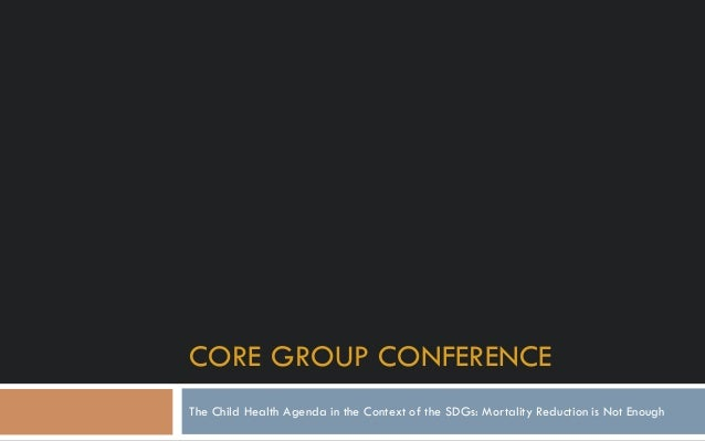 CORE GROUP CONFERENCE The Child Health Agenda in the Context of the SDGs: Mortality Reduction is Not Enough