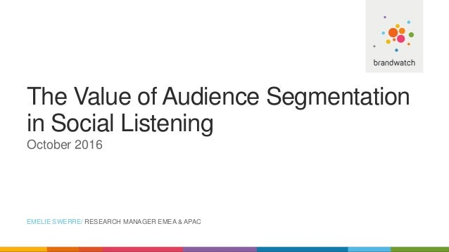 The Value of Audience Segmentation in Social Listening October 2016 EMELIE SWERRE/ RESEARCH MANAGER EMEA & APAC