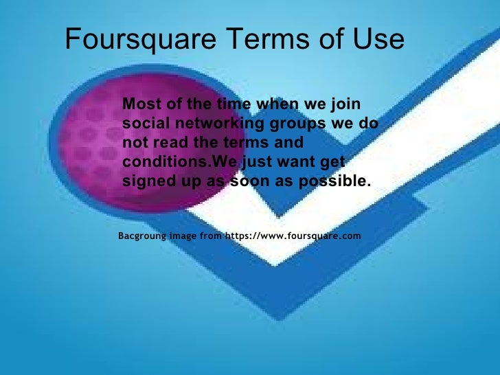 Foursquare   Terms of Use Bacgroung image from https://www.foursquare.com   Most of the time when we join social networkin...