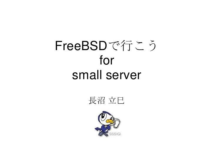FreeBSDで行こう       for   small server    長沼 立巳