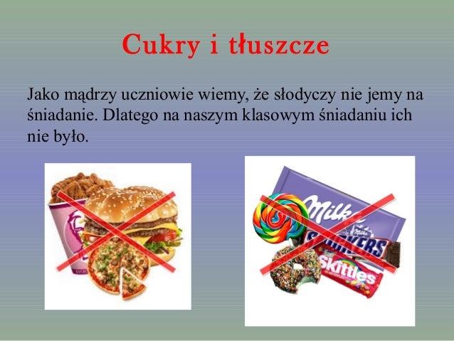 Cukry i tłuszcze  Jako mądrzy uczniowie wiemy, że słodyczy nie jemy na  śniadanie. Dlatego na naszym klasowym śniadaniu ic...