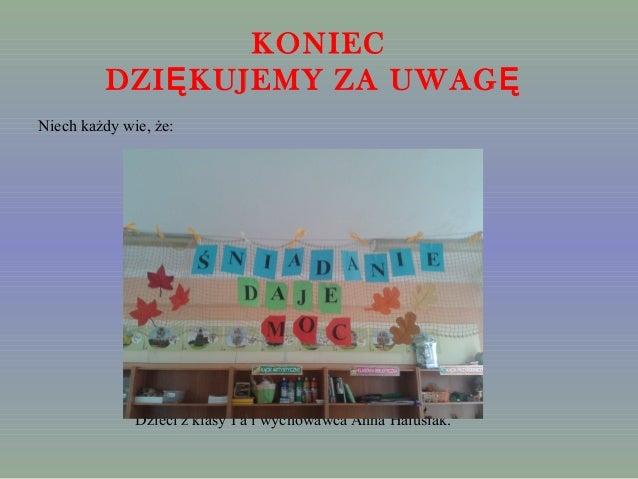 KONIEC  DZIĘKUJEMY ZA UWAGĘ  Niech każdy wie, że:  Dzieci z klasy I a i wychowawca Anna Halusiak.