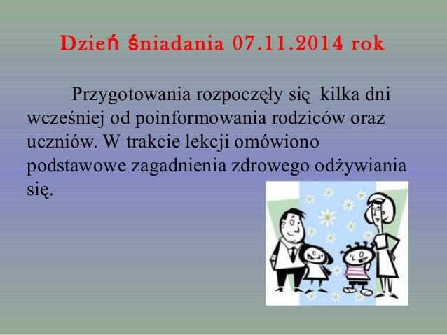 Dzie niadania ń ś 07.11.2014 rok  Przygotowania rozpoczęły się kilka dni  wcześniej od poinformowania rodziców oraz  uczni...