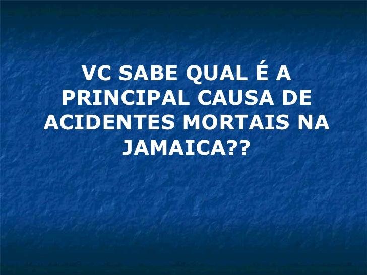 VC SABE QUAL É A PRINCIPAL CAUSA DE ACIDENTES MORTAIS NA JAMAICA??