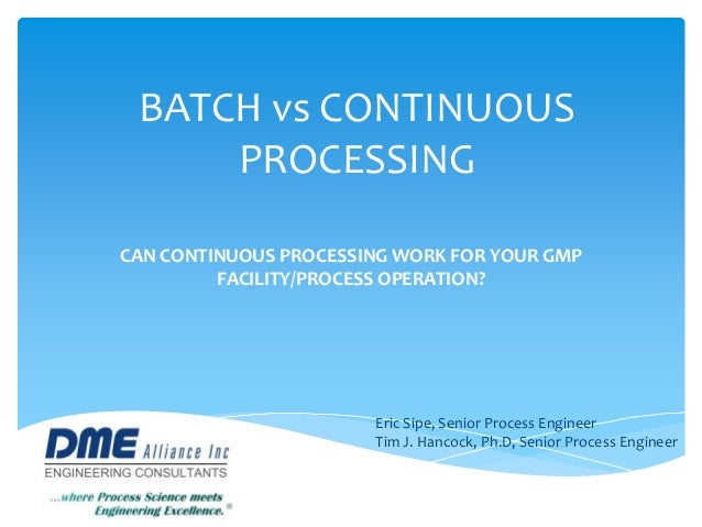 BATCH vs CONTINUOUS PROCESSING CAN CONTINUOUS PROCESSING WORK FOR YOUR GMP FACILITY/PROCESS OPERATION? Eric Sipe, Senior P...