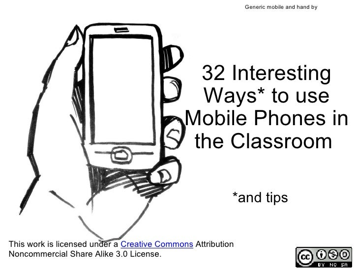 32 Interesting Ways* to use Mobile Phones in the Classroom *and tips This work is licensed under a  Creative Commons  Att...