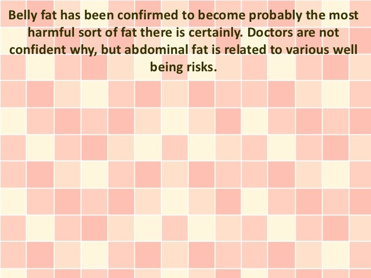 Belly fat has been confirmed to become probably the most   harmful sort of fat there is certainly. Doctors are notconfiden...
