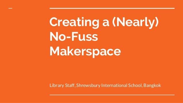 Creating a (Nearly) No-Fuss Makerspace Library Staff, Shrewsbury International School, Bangkok