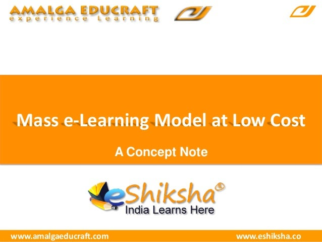 Mass e-Learning Model at Low Cost www.amalgaeducraft.com www.eshiksha.co A Concept Note