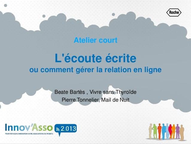 Atelier court L'écoute écrite ou comment gérer la relation en ligne Beate Bartès , Vivre sans Thyroïde Pierre Tonnelier, M...