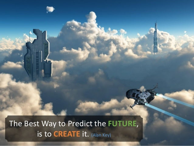 The Best Way to Predict the FUTURE, is to CREATE it. (Alan Key)