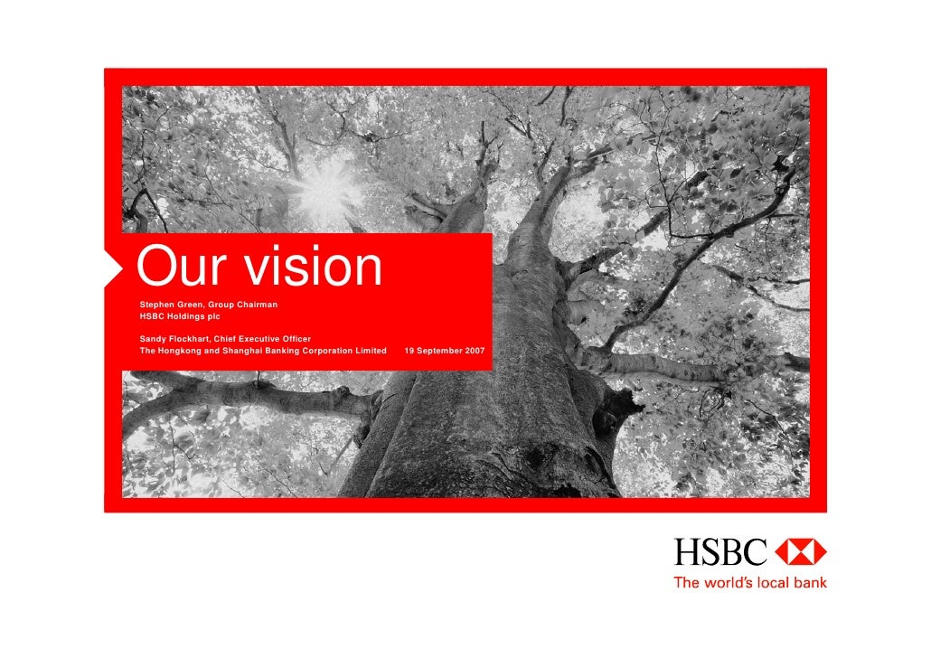 Our vision Stephen Green, Group Chairman HSBC Holdings plc  Sandy Flockhart, Chief Executive Officer The Hongkong and Shan...