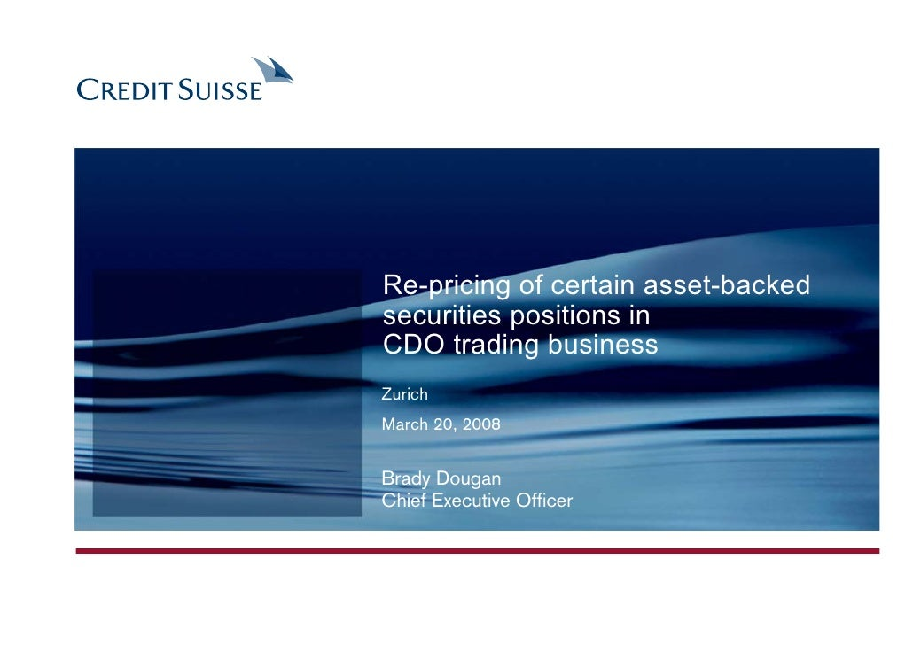 Re-pricing of certain asset-backed securities positions in CDO trading business Zurich March 20, 2008   Brady Dougan Chief...