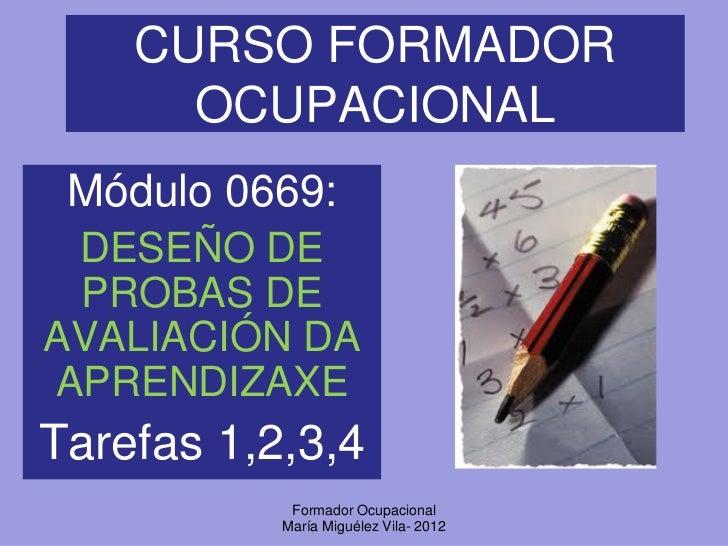 CURSO FORMADOR      OCUPACIONAL Módulo 0669: DESEÑO DE PROBAS DEAVALIACIÓN DAAPRENDIZAXETarefas 1,2,3,4            Formado...
