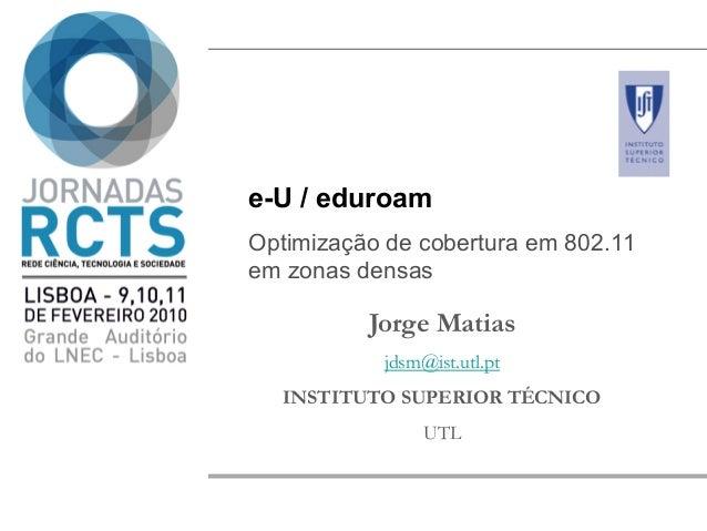 e-U / eduroam Optimização de cobertura em 802.11 em zonas densas Jorge Matias jdsm@ist.utl.pt INSTITUTO SUPERIOR TÉCNICO U...
