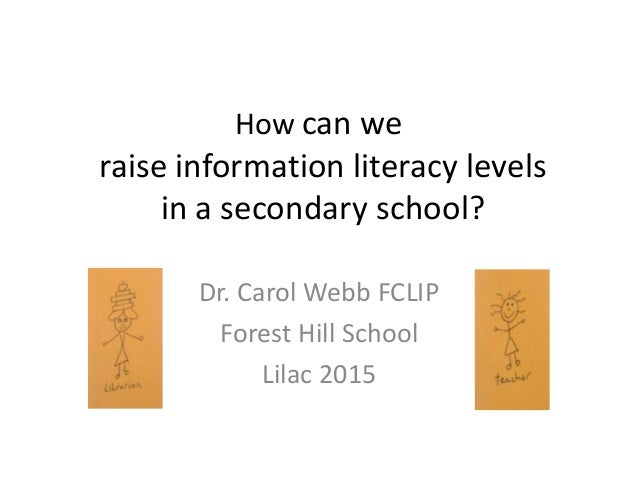 How can we raise information literacy levels in a secondary school? Dr. Carol Webb FCLIP Forest Hill School Lilac 2015