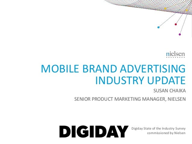 MOBILE BRAND ADVERTISING INDUSTRY UPDATE SUSAN CHAIKA SENIOR PRODUCT MARKETING MANAGER, NIELSEN  Digiday State of the Indu...