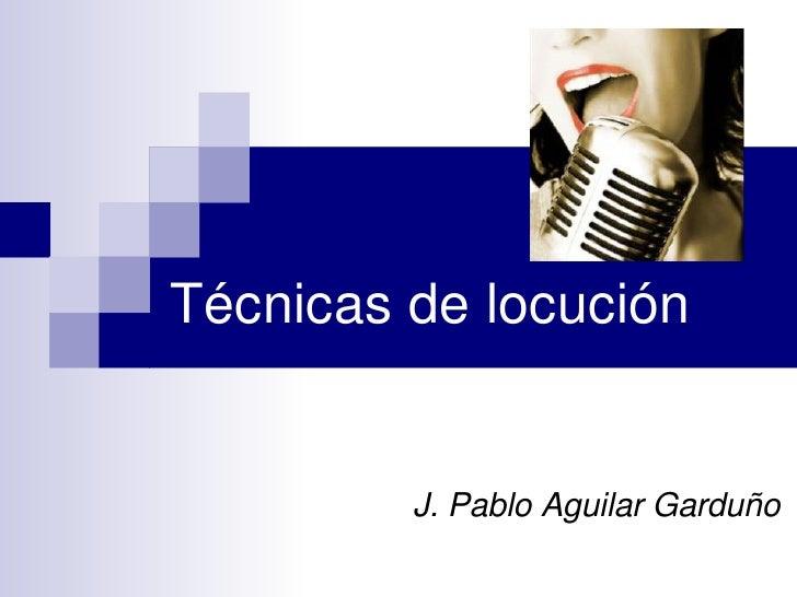 Técnicas de locución         J. Pablo Aguilar Garduño