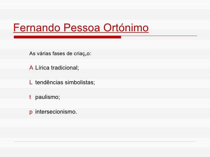 Fernando Pessoa Ortónimo As várias fases de criação:    Lírica tradicional;   tendências simbolistas;    paulismo;   i...