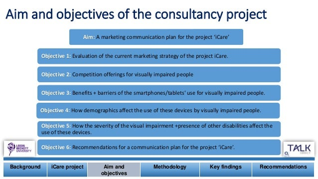 Aim and objectives of the consultancy project Aim: A marketing communication plan for the project 'iCare' Objective 1: Eva...